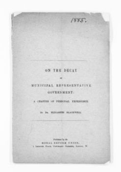 Blackwell Family Papers: Elizabeth Blackwell Papers, 1836-1946; Speech, Article, and Book File, 1857-1916; On the Decay of Municipal Representative Government: A Chapter of Personal Experience (London: Moral Reform Union, [1885?], 16 pp.)