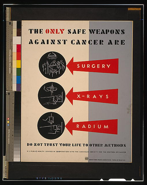 The only safe weapons against cancer are surgery, x-rays [and] radium Do not trust your life to other methods.