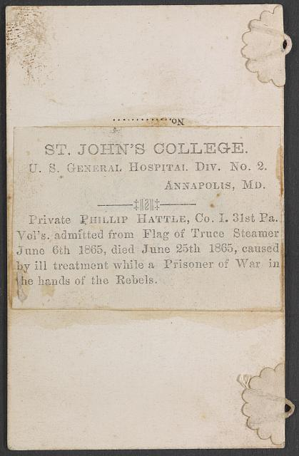 St. John's College. U.S. General Hospital Div. No. 2. Annapolis, Md. Private Phillip Hattle, Co. I. 31st Pa. Vol's. admitted from the Flag of Truce Steamer June 6th 1865, died June 25th 1865, caused by ill treatment while a prisoner of war in the hands of the rebels.